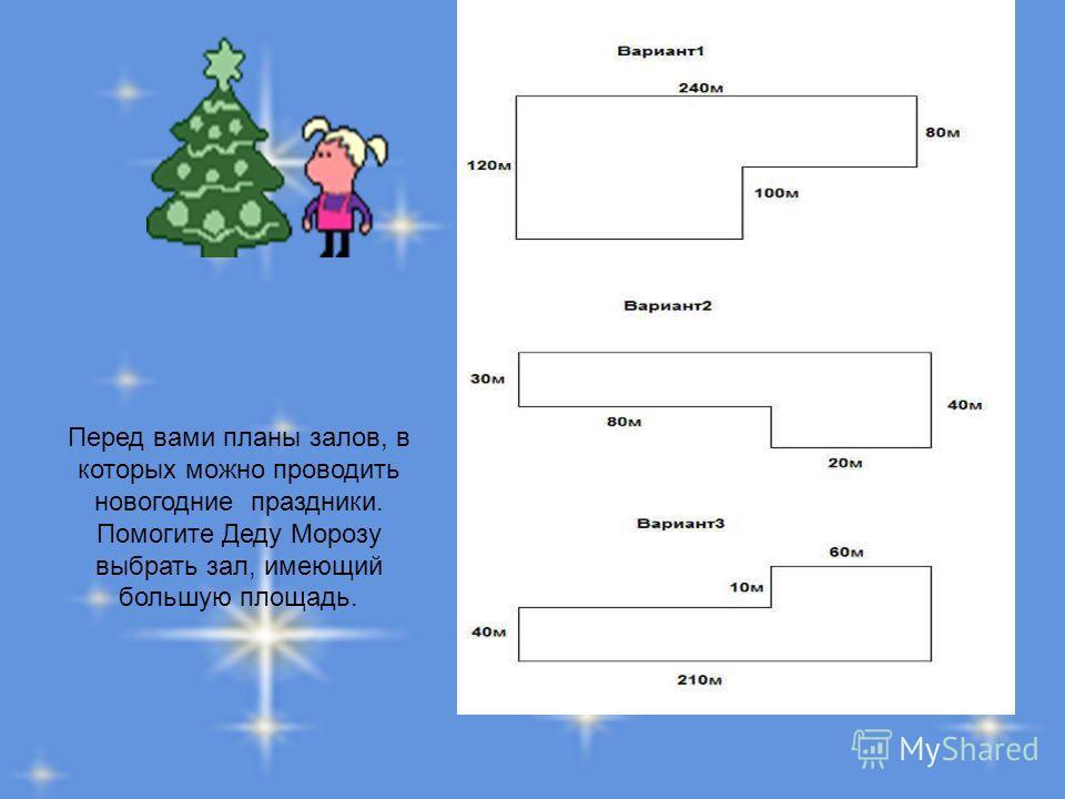Перед вами планы залов, в которых можно проводить новогодние праздники. Помогите Деду Морозу выбрать зал, имеющий большую площадь.