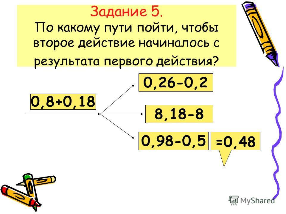 Задание 5. По какому пути пойти, чтобы второе действие начиналось с результата первого действия? 0,8+0,18 0,26-0,2 8,18-8 0,98-0,5 =0,48