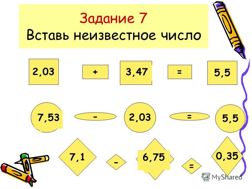 Задание 7 Вставь неизвестное число 2,03 + ? = 5,5 ? - 2,03 = 5,5 7,1 - ? = 0,35 3,47 7,53 6,75