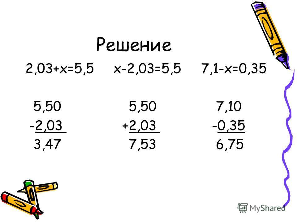 Решение 2,03+х=5,5 х-2,03=5,5 7,1-х=0,35 5,50 5,50 7,10 -2,03 +2,03 -0,35 3,47 7,53 6,75