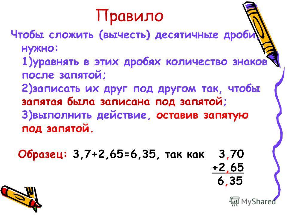 Правило Чтобы сложить (вычесть) десятичные дроби, нужно: 1)уравнять в этих дробях количество знаков после запятой; 2)записать их друг под другом так, чтобы запятая была записана под запятой; 3)выполнить действие, оставив запятую под запятой. Образец: