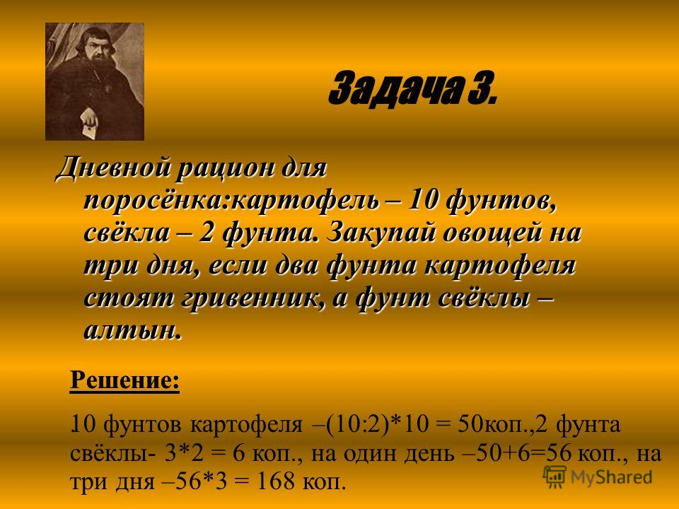 Задача 3. Дневной рацион для поросёнка:картофель – 10 фунтов, свёкла – 2 фунта. Закупай овощей на три дня, если два фунта картофеля стоят гривенник, а фунт свёклы – алтын. Решение:. Решение: 10 фунтов картофеля –(10:2)*10 = 50коп.,2 фунта свёклы- 3*2