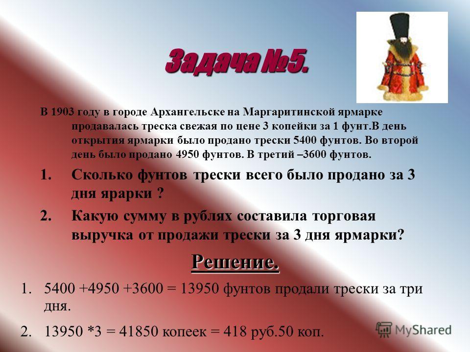 Задача 5. В 1903 году в городе Архангельске на Маргаритинской ярмарке продавалась треска свежая по цене 3 копейки за 1 фунт.В день открытия ярмарки было продано трески 5400 фунтов. Во второй день было продано 4950 фунтов. В третий –3600 фунтов. 1.Ско