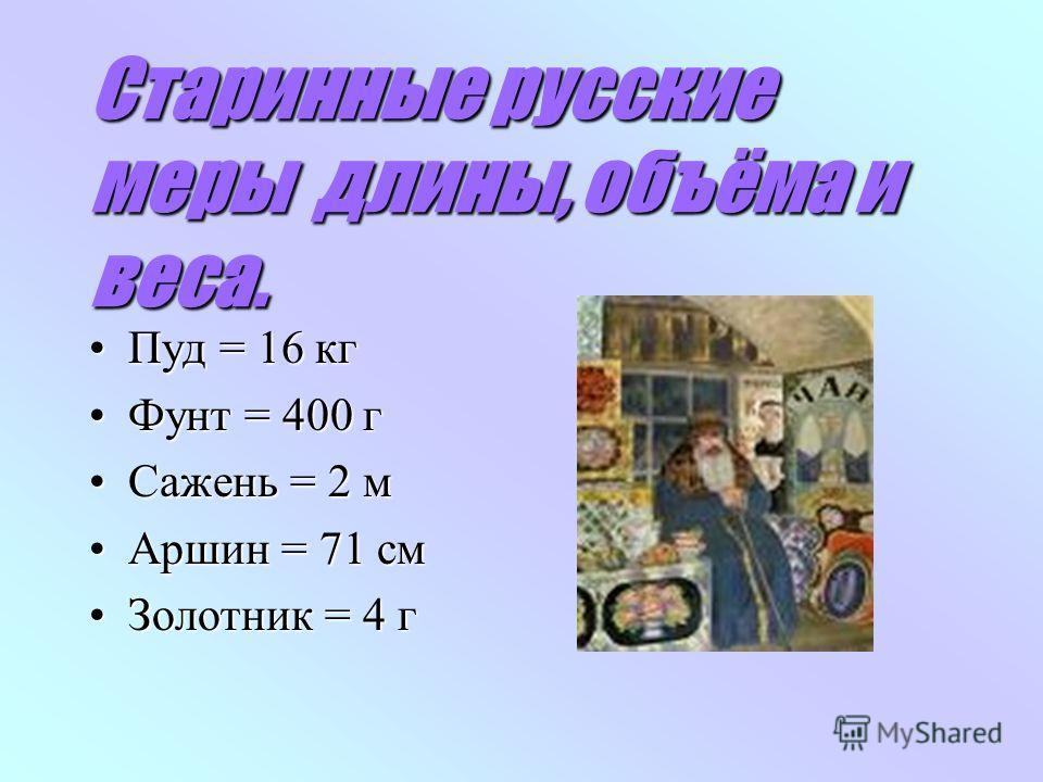 Старинные русские меры длины, объёма и веса. Пуд = 16 кгПуд = 16 кг Фунт = 400 гФунт = 400 г Сажень = 2 мСажень = 2 м Аршин = 71 смАршин = 71 см Золотник = 4 гЗолотник = 4 г