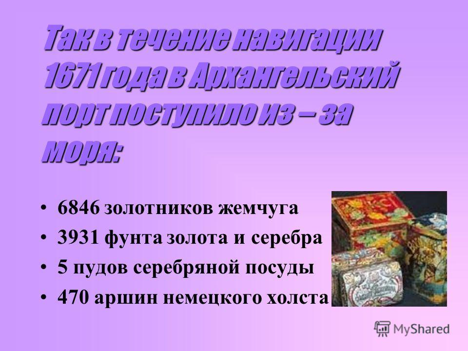 Так в течение навигации 1671 года в Архангельский порт поступило из – за моря: 6846 золотников жемчуга 3931 фунта золота и серебра 5 пудов серебряной посуды 470 аршин немецкого холста