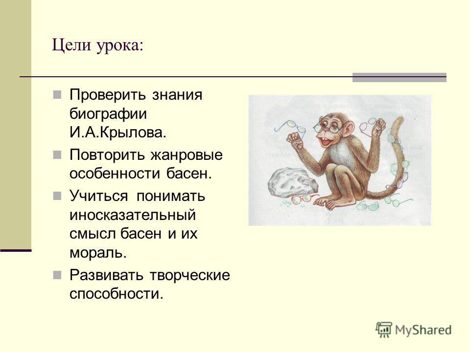 Цели урока: Проверить знания биографии И.А.Крылова. Повторить жанровые особенности басен. Учиться понимать иносказательный смысл басен и их мораль. Развивать творческие способности.