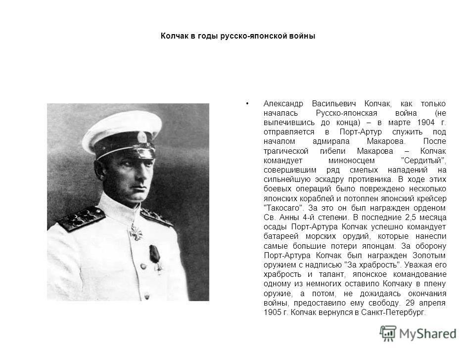 Колчак в годы русско-японской войны Александр Васильевич Колчак, как только началась Русско-японская война (не вылечившись до конца) – в марте 1904 г. отправляется в Порт-Артур служить под началом адмирала Макарова. После трагической гибели Макарова