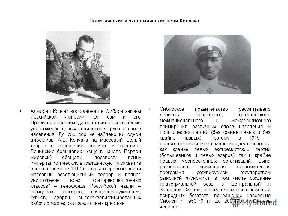 Политические и экономические цели Колчака Адмирал Колчак восстановил в Сибири законы Российской Империи. Он сам и его Правительство никогда не ставило своей целью уничтожение целых социальных групп и слоев населения. До сих пор не найдено ни одной ди