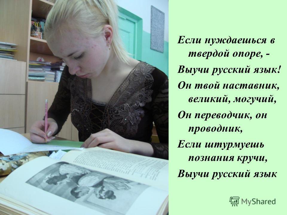 Если нуждаешься в твердой опоре, - Выучи русский язык! Он твой наставник, великий, могучий, Он переводчик, он проводник, Если штурмуешь познания кручи, Выучи русский язык