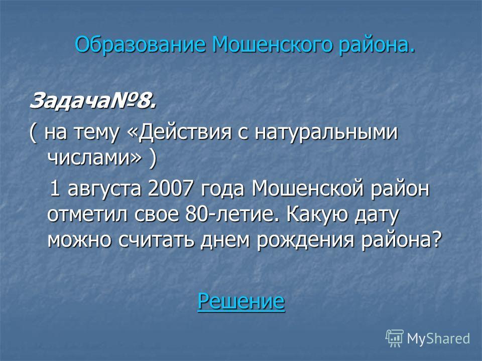 Задача8. ( на тему «Действия с натуральными числами» ) 1 августа 2007 года Мошенской район отметил свое 80-летие. Какую дату можно считать днем рождения района? 1 августа 2007 года Мошенской район отметил свое 80-летие. Какую дату можно считать днем