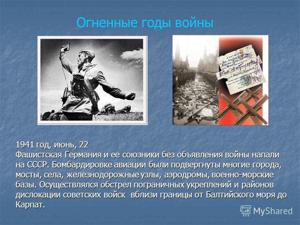 1941 год, июнь, 22 Фашистская Германия и ее союзники без объявления войны напали на СССР. Бомбардировке авиации были подвергнуты многие города, мосты, села, железнодорожные узлы, аэродромы, военно-морские базы. Осуществлялся обстрел пограничных укреп