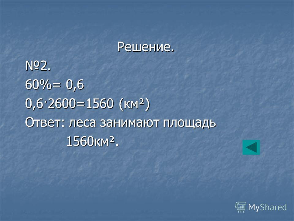 Решение.2. 60%= 0,6 0,6·2600=1560 (км²) Ответ: леса занимают площадь 1560км². 1560км².