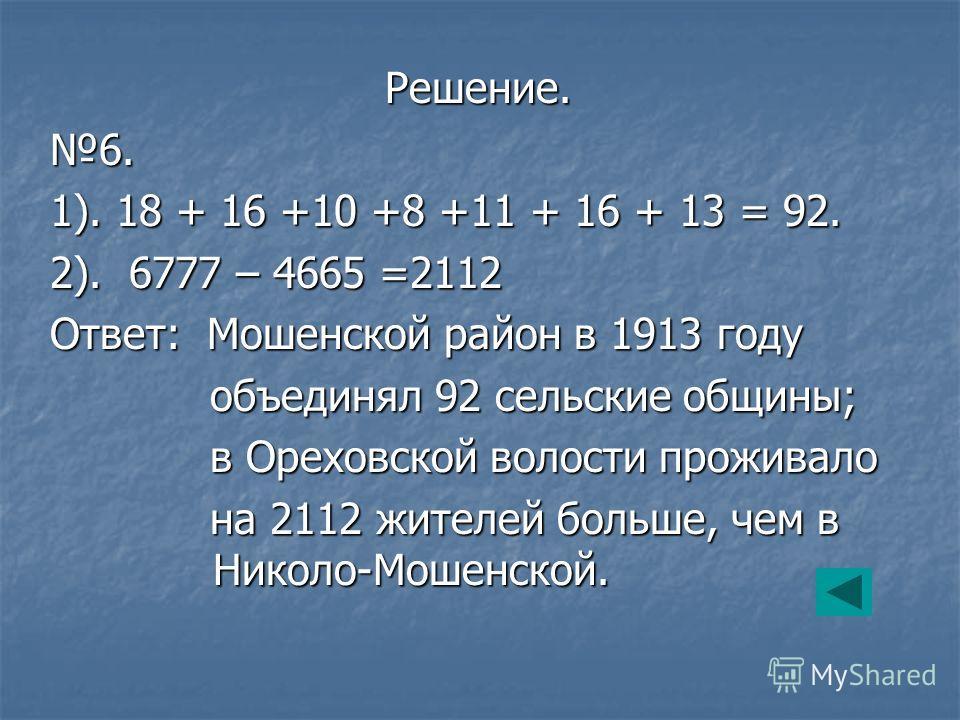 Решение. Решение.6. 1). 18 + 16 +10 +8 +11 + 16 + 13 = 92. 2). 6777 – 4665 =2112 Ответ: Мошенской район в 1913 году объединял 92 сельские общины; объединял 92 сельские общины; в Ореховской волости проживало в Ореховской волости проживало на 2112 жите