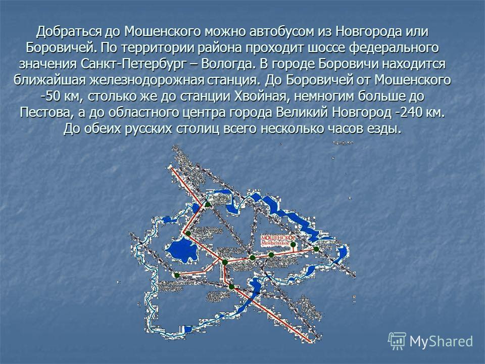 Добраться до Мошенского можно автобусом из Новгорода или Боровичей. По территории района проходит шоссе федерального значения Санкт-Петербург – Вологда. В городе Боровичи находится ближайшая железнодорожная станция. До Боровичей от Мошенского -50 км,