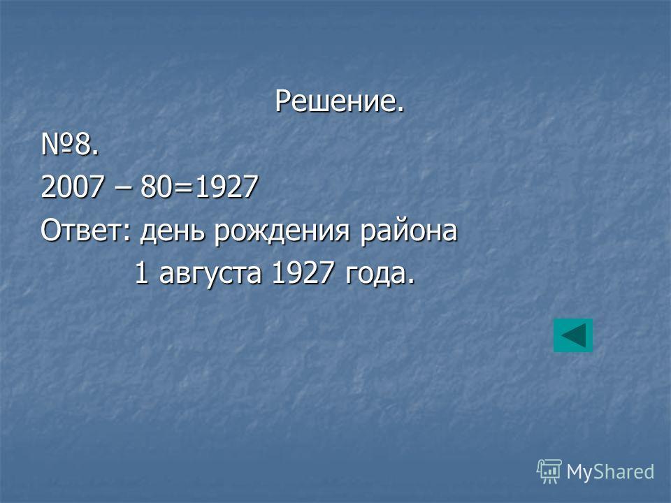 Решение. Решение.8. 2007 – 80=1927 Ответ: день рождения района 1 августа 1927 года. 1 августа 1927 года.