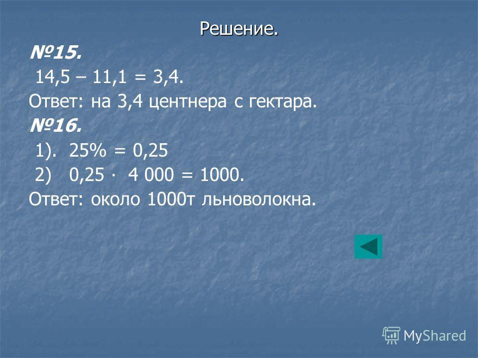 15. 14,5 – 11,1 = 3,4. Ответ: на 3,4 центнера с гектара. 16. 1). 25% = 0,25 2) 0,25 4 000 = 1000. Ответ: около 1000т льноволокна. Решение.