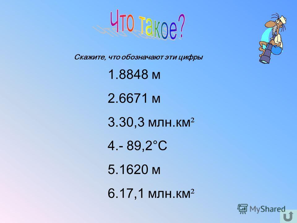 1.8848 м 2.6671 м 3.30,3 млн.км ² 4.- 89,2°С 5.1620 м 6.17,1 млн.км ² Скажите, что обозначают эти цифры