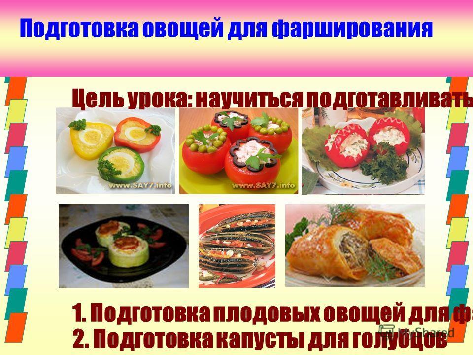 Подготовка овощей для фарширования Цель урока: научиться подготавливать овощи для фарширования 1. Подготовка плодовых овощей для фарширования 2. Подготовка капусты для голубцов