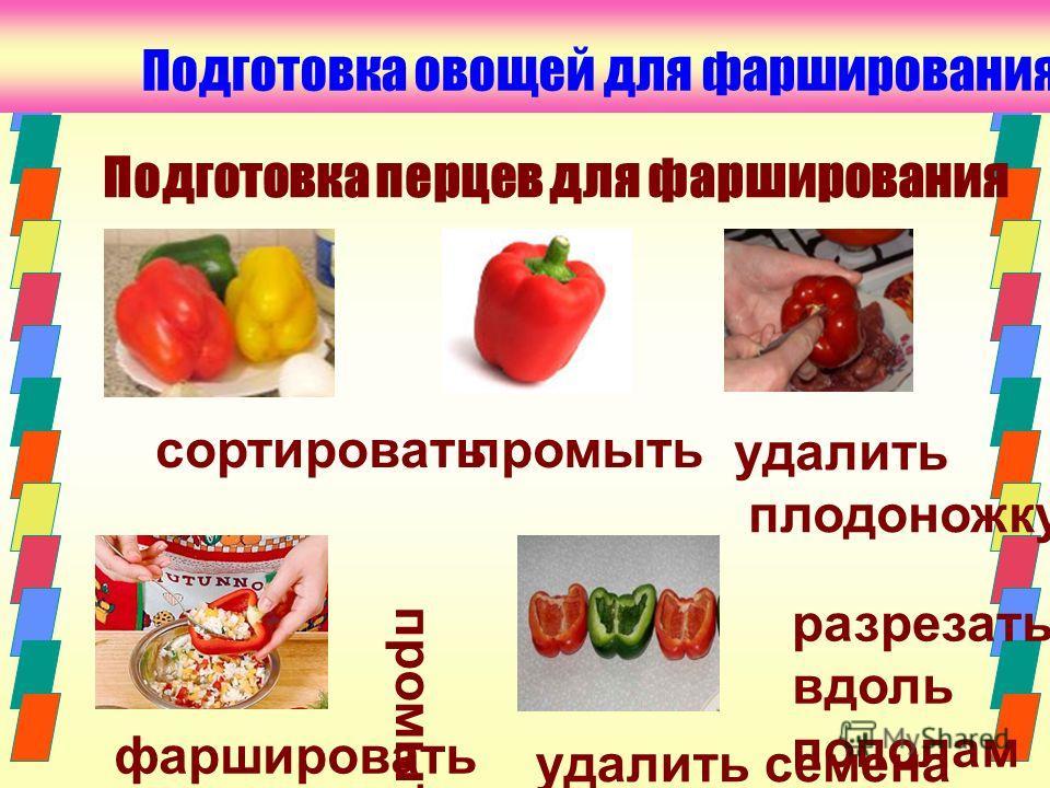 промыть Подготовка овощей для фарширования сортировать удалить плодоножку разрезать вдоль пополам фаршировать удалить семена промыть Подготовка перцев для фарширования