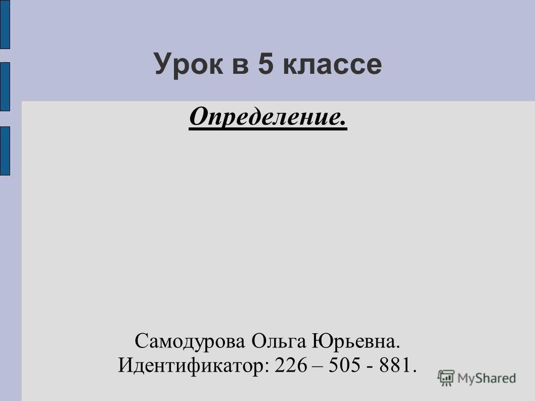 Урок в 5 классе Определение. Самодурова Ольга Юрьевна. Идентификатор: 226 – 505 - 881.