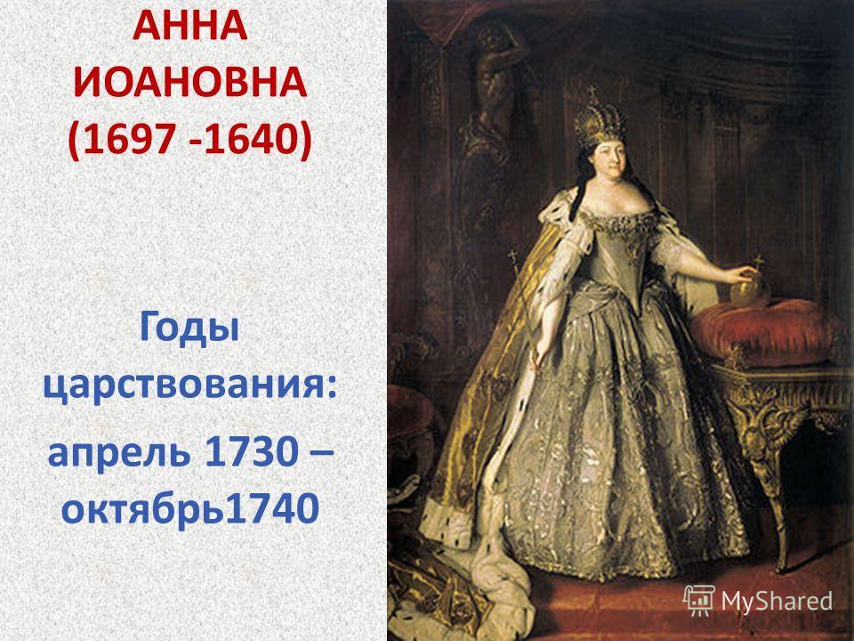 АННА ИОАНОВНА (1697 -1640) Годы царствования: апрель 1730 – октябрь1740