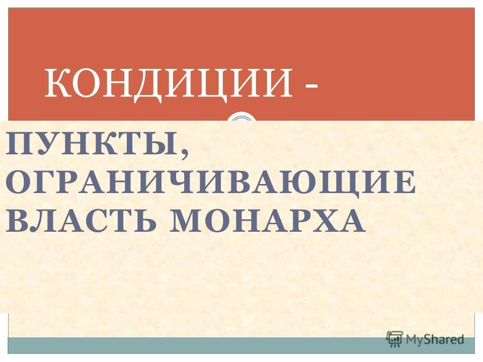 ПУНКТЫ, ОГРАНИЧИВАЮЩИЕ ВЛАСТЬ МОНАРХА КОНДИЦИИ -