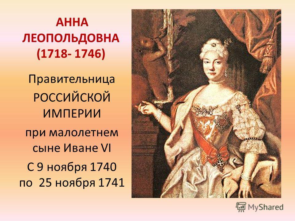 АННА ЛЕОПОЛЬДОВНА (1718- 1746) Правительница РОССИЙСКОЙ ИМПЕРИИ при малолетнем сыне Иване VI C 9 ноября 1740 по 25 ноября 1741