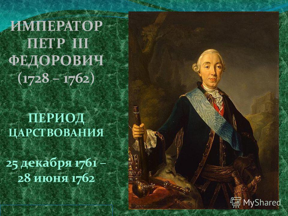 ИМПЕРАТОР ПЕТР III ФЕДОРОВИЧ (1728 – 1762) ПЕРИОД ЦАРСТВОВАНИЯ 25 декабря 1761 – 28 июня 1762