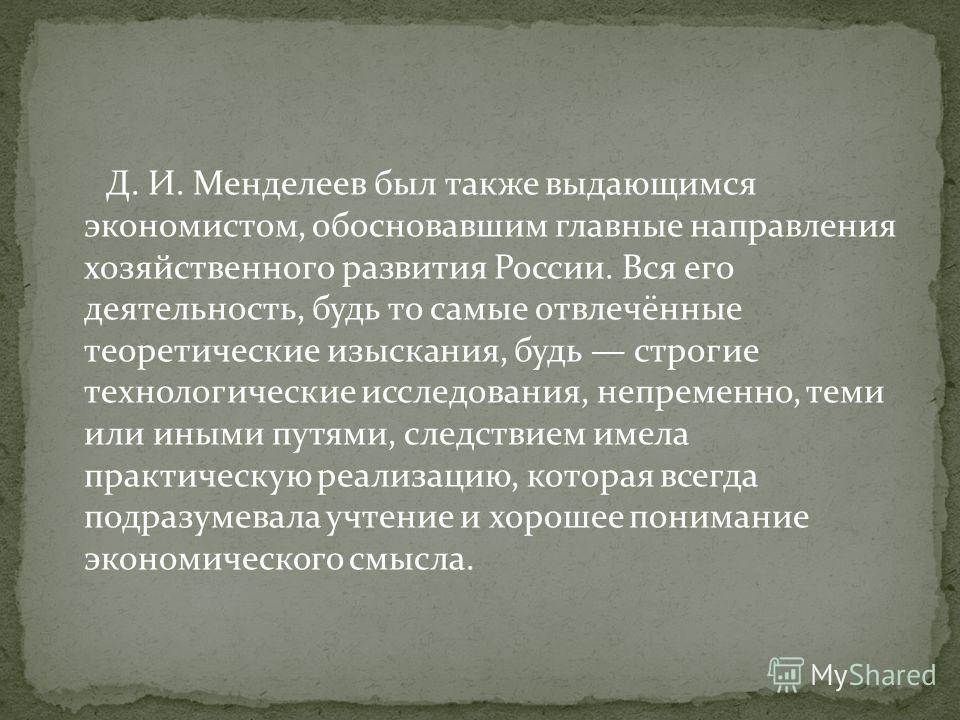 Д. И. Менделеев был также выдающимся экономистом, обосновавшим главные направления хозяйственного развития России. Вся его деятельность, будь то самые отвлечённые теоретические изыскания, будь строгие технологические исследования, непременно, теми ил
