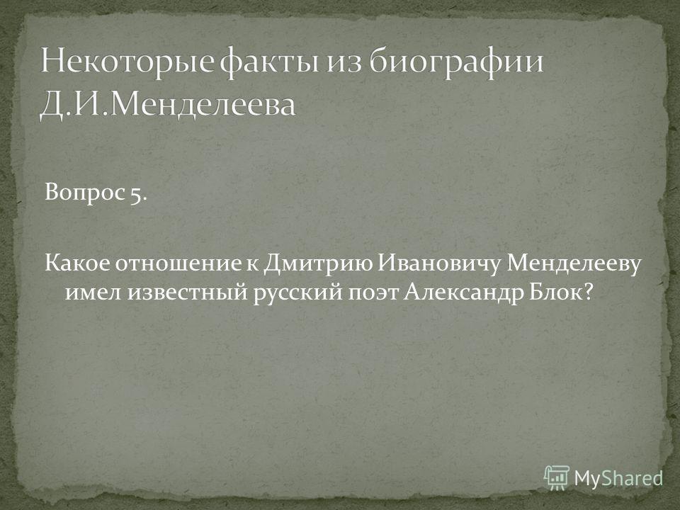 Вопрос 5. Какое отношение к Дмитрию Ивановичу Менделееву имел известный русский поэт Александр Блок?