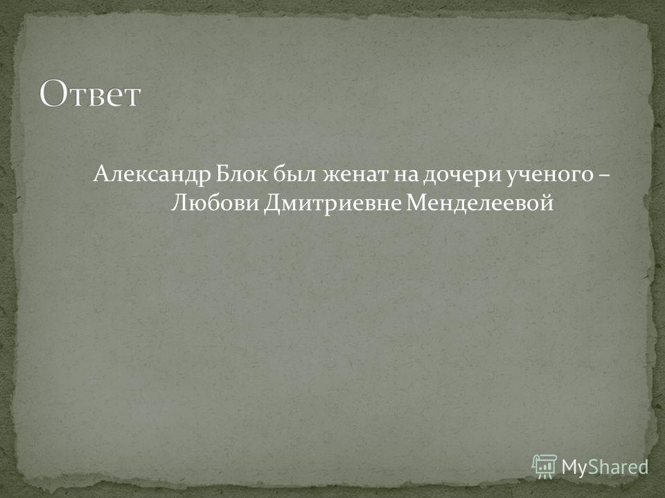 Александр Блок был женат на дочери ученого – Любови Дмитриевне Менделеевой