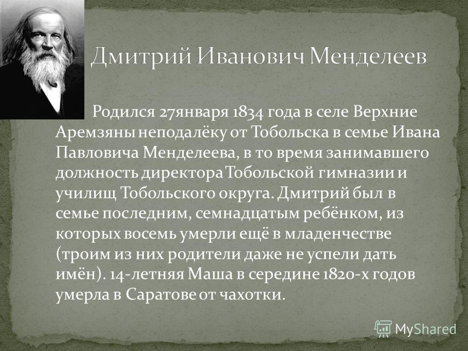 Родился 27января 1834 года в селе Верхние Аремзяны неподалёку от Тобольска в семье Ивана Павловича Менделеева, в то время занимавшего должность директора Тобольской гимназии и училищ Тобольского округа. Дмитрий был в семье последним, семнадцатым ребё