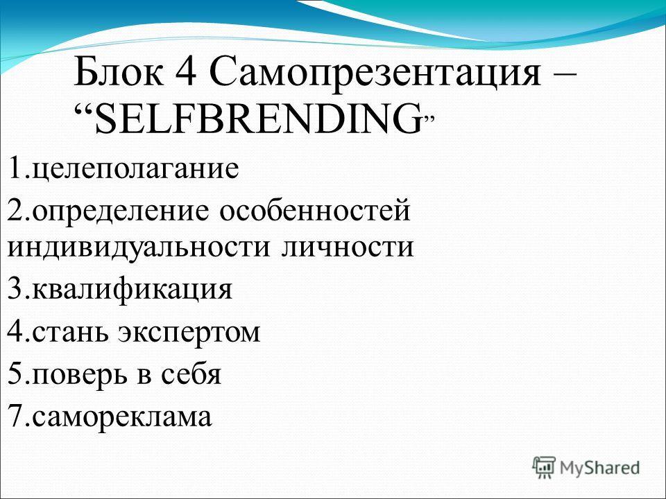 Блок 4 Самопрезентация – SELFBRENDING 1.целеполагание 2.определение особенностей индивидуальности личности 3.квалификация 4.стань экспертом 5.поверь в себя 7.самореклама