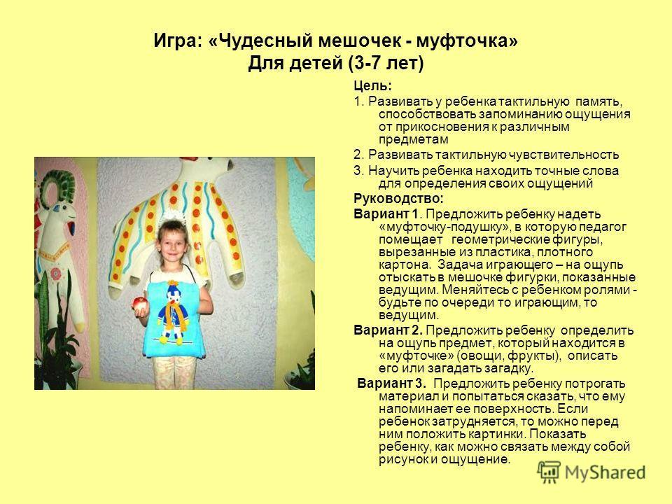 Игра: «Чудесный мешочек - муфточка» Для детей (3-7 лет) Цель: 1. Развивать у ребенка тактильную память, способствовать запоминанию ощущения от прикосновения к различным предметам 2. Развивать тактильную чувствительность 3. Научить ребенка находить то