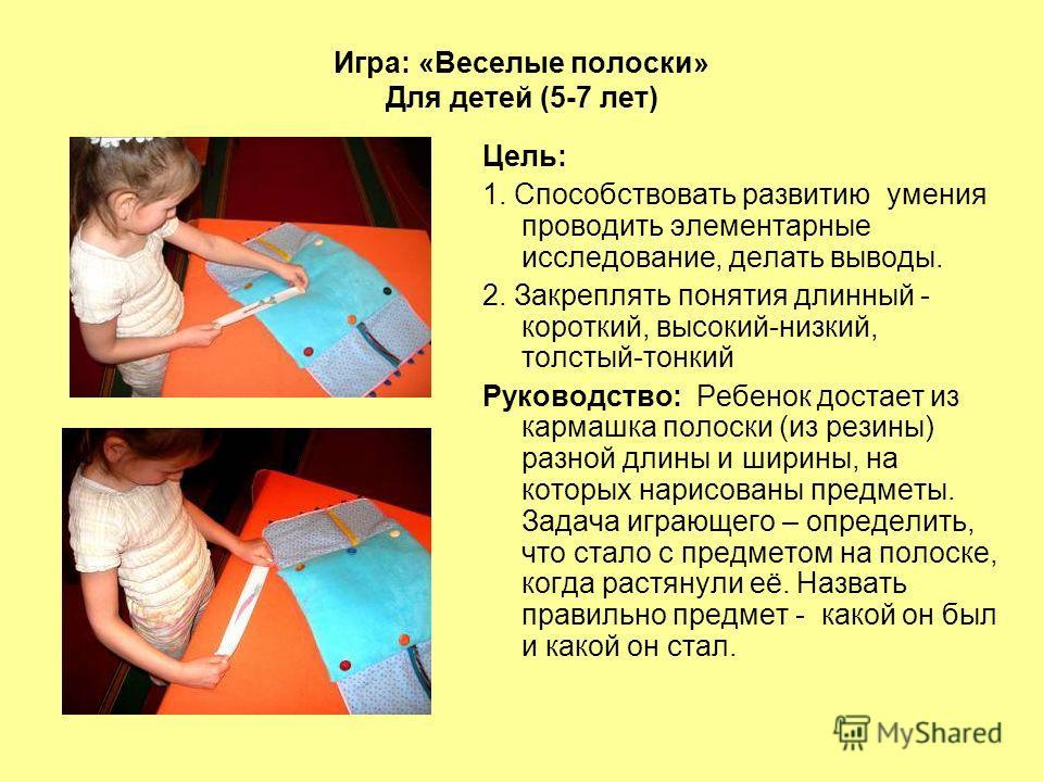 Игра: «Веселые полоски» Для детей (5-7 лет) Цель: 1. Способствовать развитию умения проводить элементарные исследование, делать выводы. 2. Закреплять понятия длинный - короткий, высокий-низкий, толстый-тонкий Руководство: Ребенок достает из кармашка