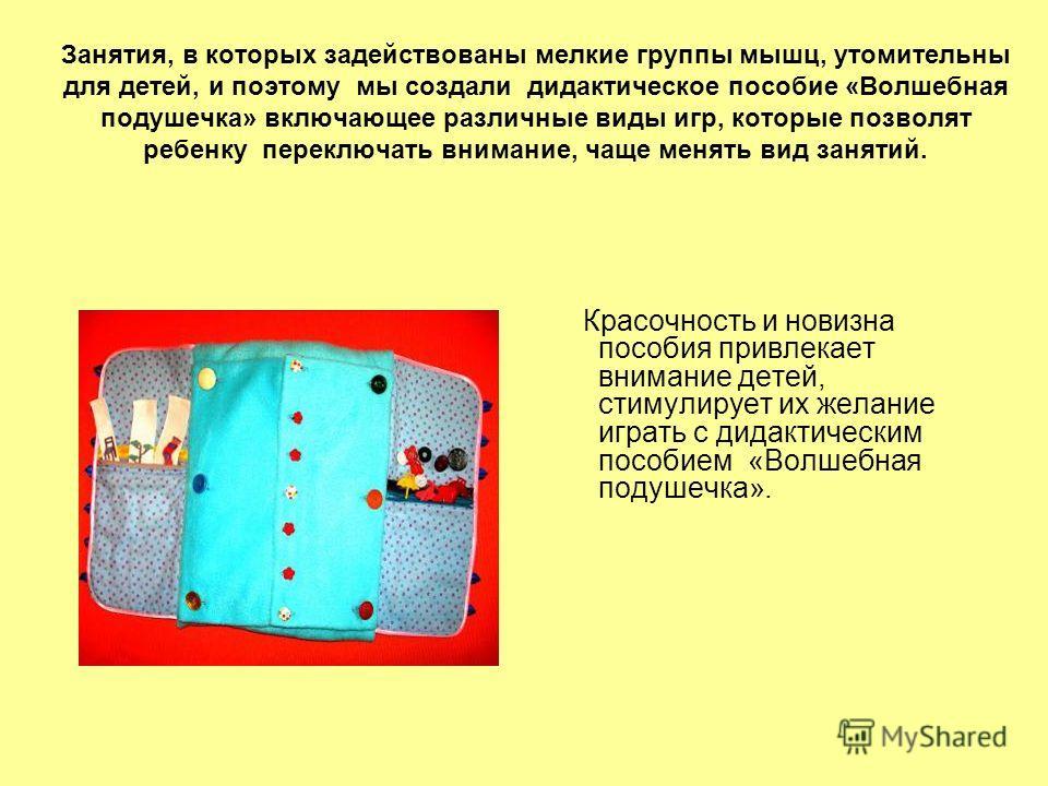 Занятия, в которых задействованы мелкие группы мышц, утомительны для детей, и поэтому мы создали дидактическое пособие «Волшебная подушечка» включающее различные виды игр, которые позволят ребенку переключать внимание, чаще менять вид занятий. Красоч