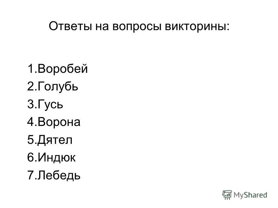 Ответы на вопросы викторины: 1.Воробей 2.Голубь 3.Гусь 4.Ворона 5.Дятел 6.Индюк 7.Лебедь