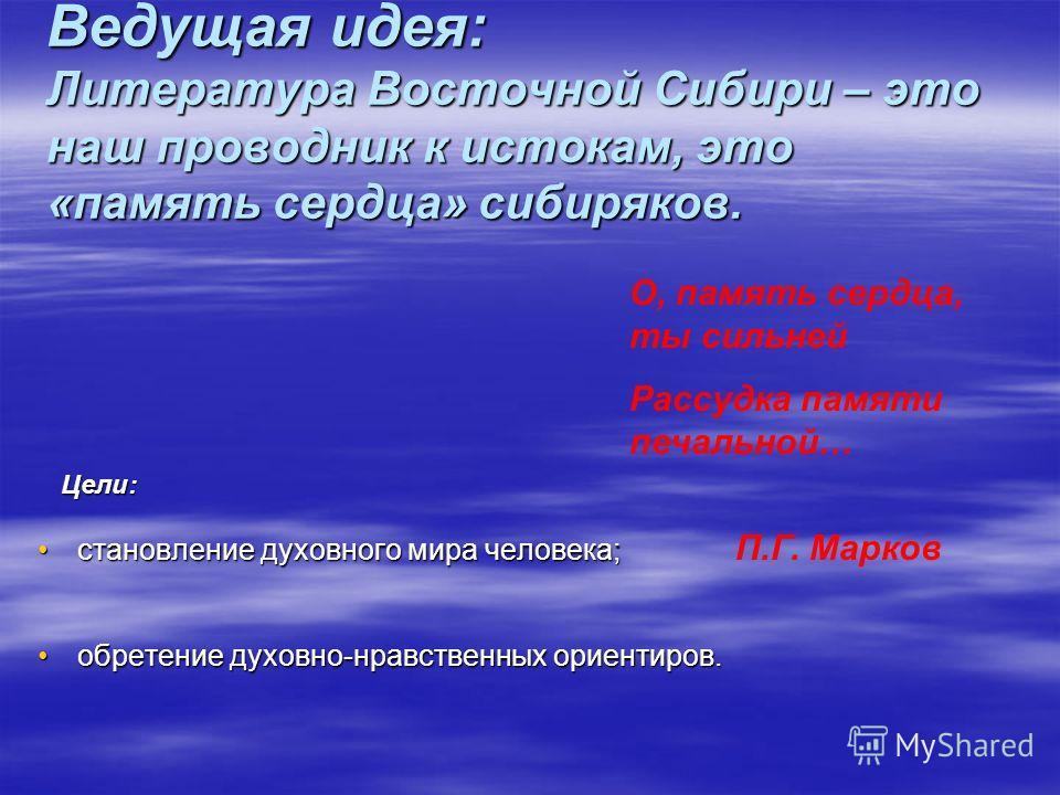 Ведущая идея: Литература Восточной Сибири – это наш проводник к истокам, это «память сердца» сибиряков. Цели: становление духовного мира человека; обретение духовно-нравственных ориентиров. О, память сердца, ты сильней Рассудка памяти печальной… П.Г.