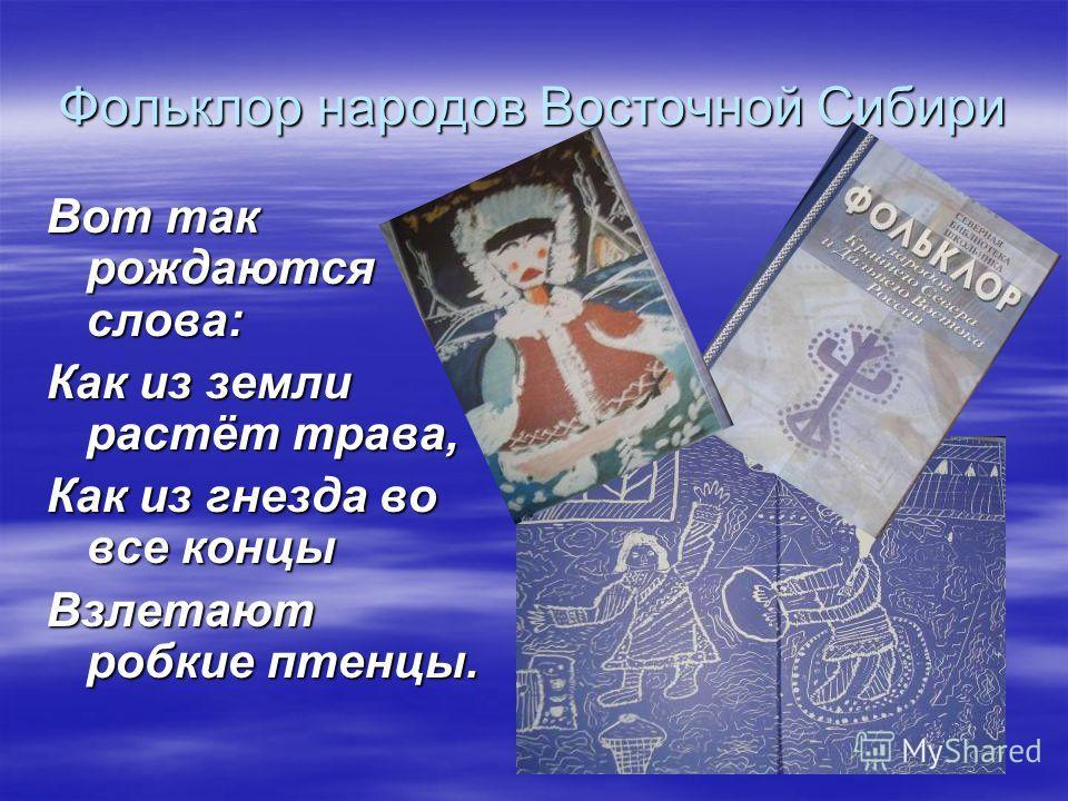 Фольклор народов Восточной Сибири Вот так рождаются слова: Как из земли растёт трава, Как из гнезда во все концы Взлетают робкие птенцы.