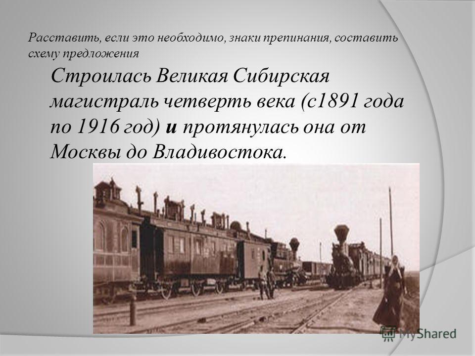 Расставить, если это необходимо, знаки препинания, составить схему предложения Строилась Великая Сибирская магистраль четверть века (с1891 года по 1916 год) и протянулась она от Москвы до Владивостока.