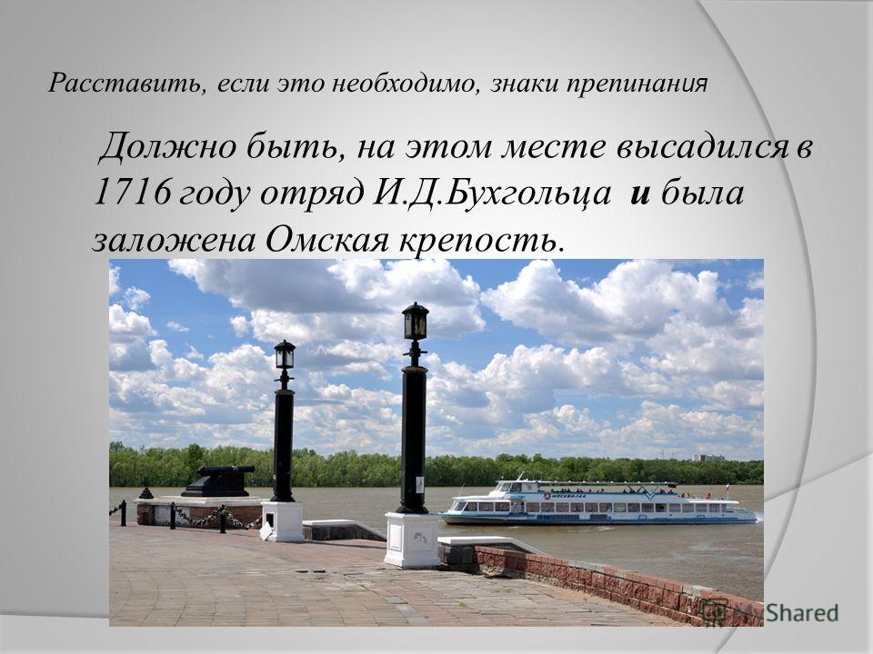 Расставить, если это необходимо, знаки препинан ия Должно быть, на этом месте высадился в 1716 году отряд И.Д.Бухгольца и была заложена Омская крепость.