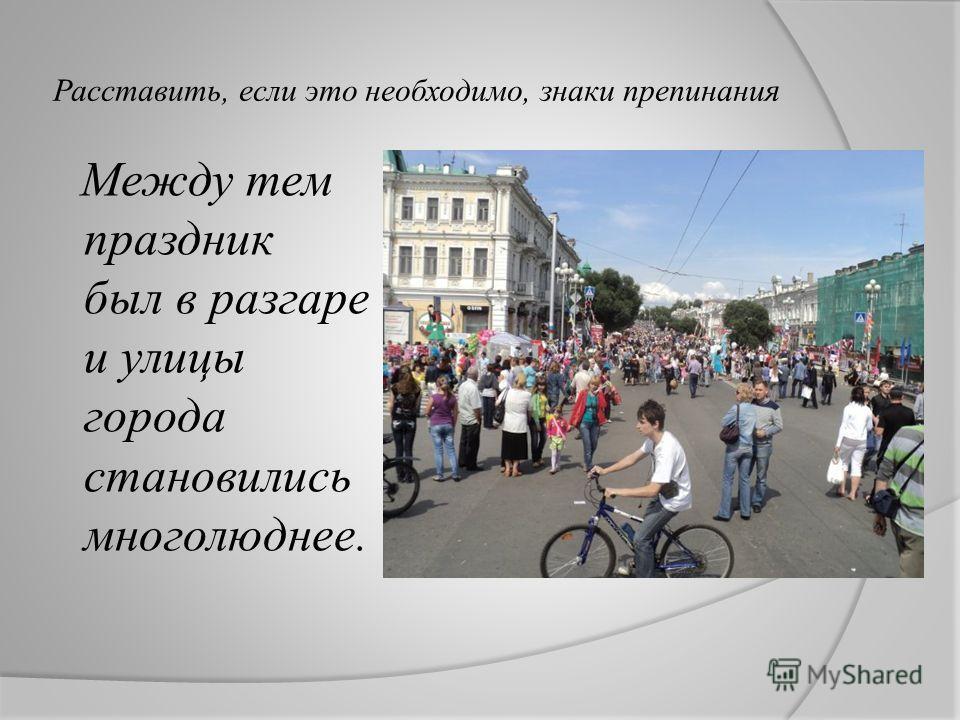 Расставить, если это необходимо, знаки препинания Между тем праздник был в разгаре и улицы города становились многолюднее.