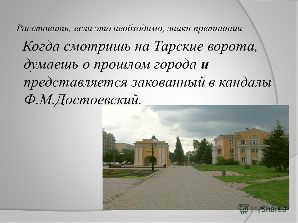 Расставить, если это необходимо, знаки препинания Когда смотришь на Тарские ворота, думаешь о прошлом города и представляется закованный в кандалы Ф.М.Достоевский.
