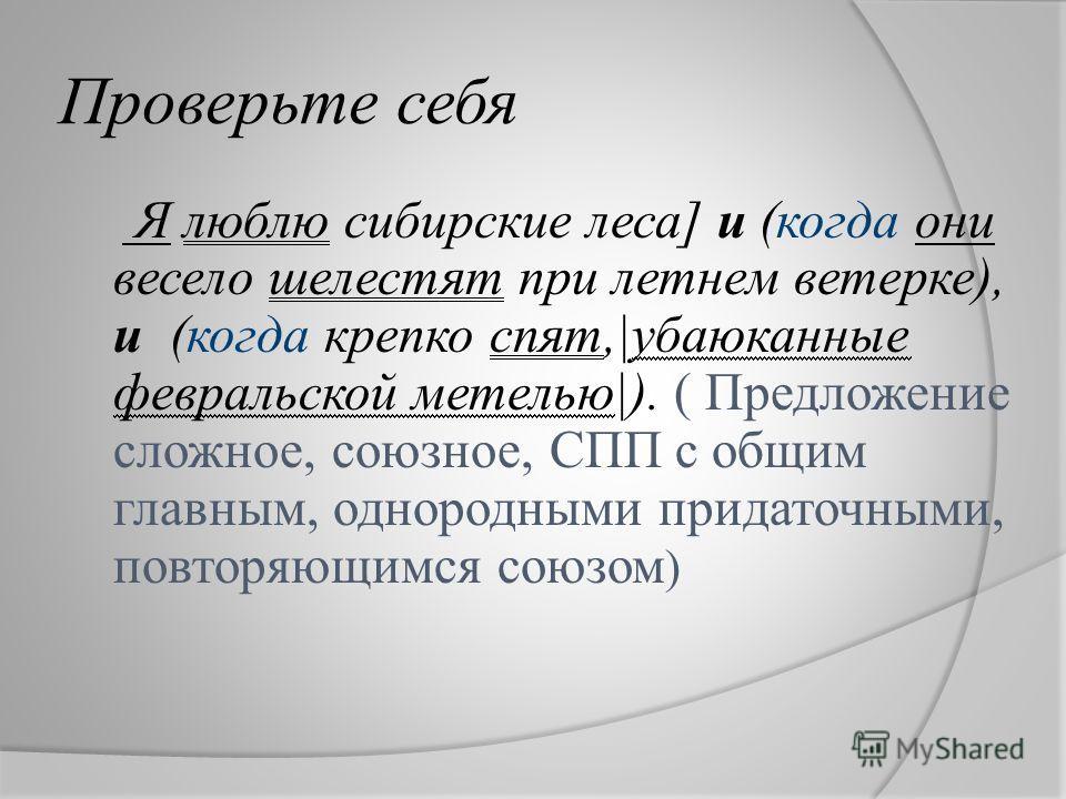 Проверьте себя Я люблю сибирские леса] и (когда они весело шелестят при летнем ветерке), и (когда крепко спят,|убаюканные февральской метелью|). ( Предложение сложное, союзное, СПП с общим главным, однородными придаточными, повторяющимся союзом )