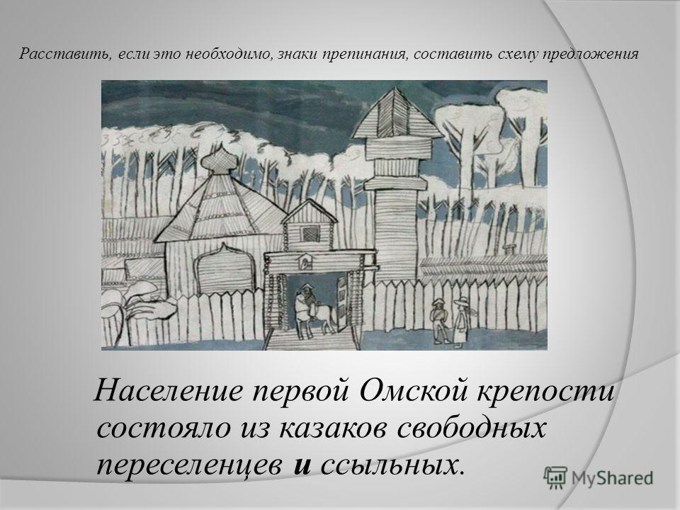 Расставить, если это необходимо, знаки препинания, составить схему предложения Население первой Омской крепости состояло из казаков свободных переселенцев и ссыльных.
