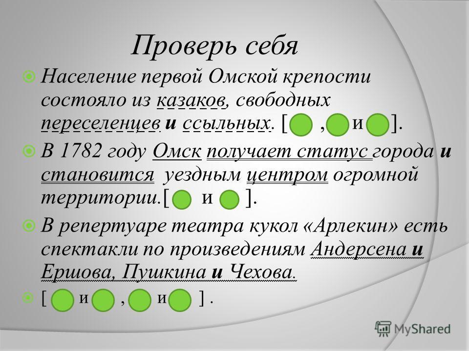 Проверь себя Население первой Омской крепости состояло из казаков, свободных переселенцев и ссыльных. [, и ]. В 1782 году Омск получает статус города и становится уездным центром огромной территории.[ и ]. В репертуаре театра кукол «Арлекин» есть спе