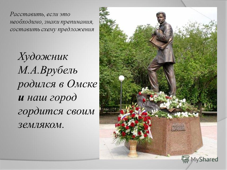 Расставить, если это необходимо, знаки препинания, составить схему предложения Художник М.А.Врубель родился в Омске и наш город гордится своим земляком.