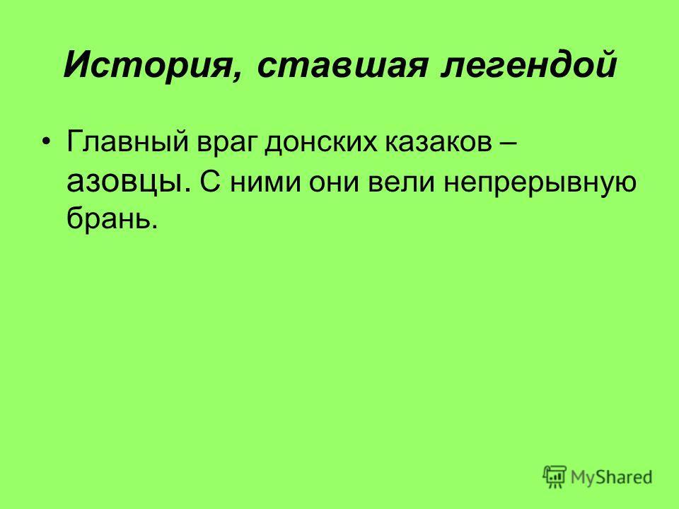 История, ставшая легендой Главный враг донских казаков – азовцы. С ними они вели непрерывную брань.