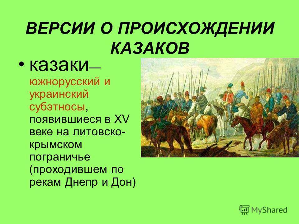 ВЕРСИИ О ПРОИСХОЖДЕНИИ КАЗАКОВ казаки южнорусский и украинский субэтносы, появившиеся в XV веке на литовско- крымском пограничье (проходившем по рекам Днепр и Дон)