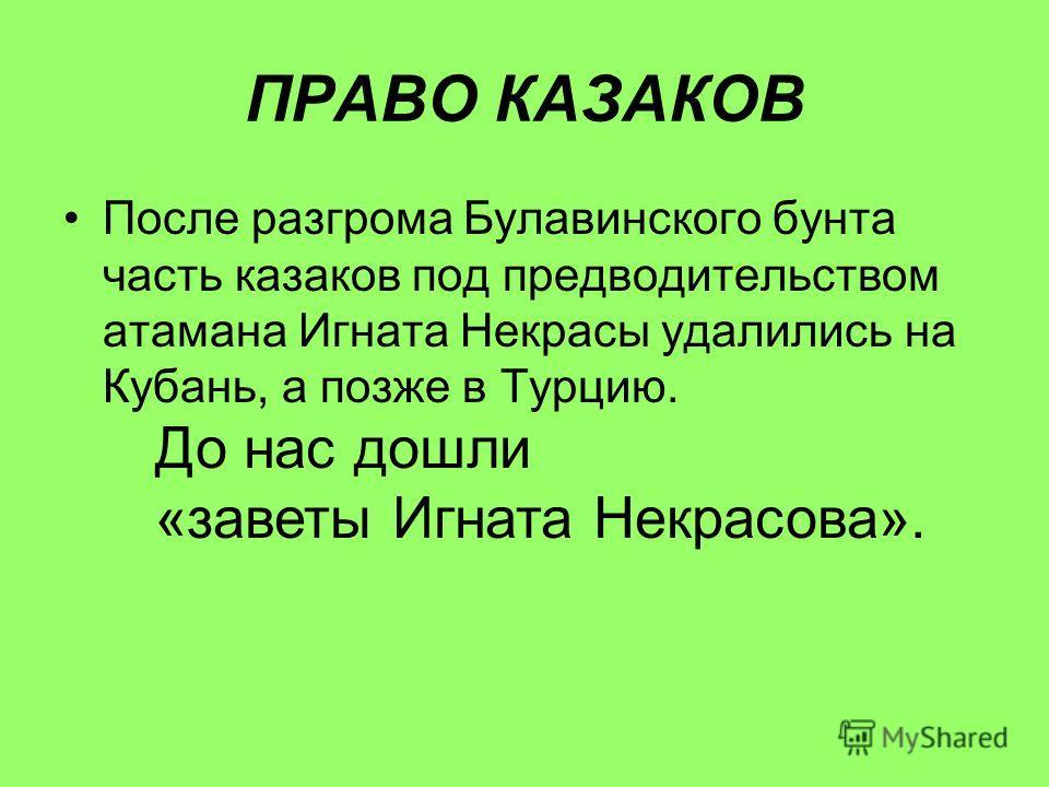 ПРАВО КАЗАКОВ После разгрома Булавинского бунта часть казаков под предводительством атамана Игната Некрасы удалились на Кубань, а позже в Турцию. До нас дошли «заветы Игната Некрасова».